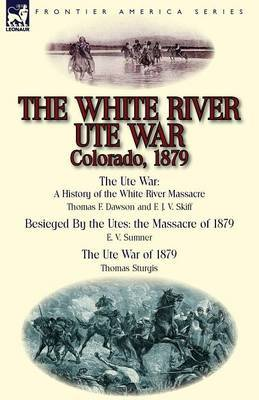 The White River Ute War Colorado, 1879: The Ute War: A History of the White River Massacre by Thomas F. Dawson and F. J. V. Skiff, Besieged by the Ute