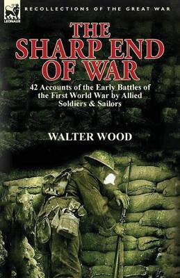 The Sharp End of War: 42 Accounts of the Early Battles of the First World War by Allied Soldiers & Sailors