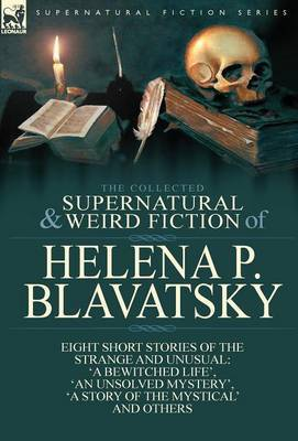 The Collected Supernatural and Weird Fiction of Helena P. Blavatsky: Eight Short Stories of the Strange and Unusual-'a Bewitched Life', 'an Unsolved M