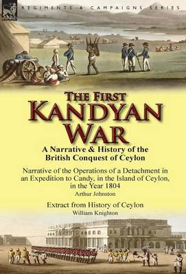 The First Kandyan War: A Narrative & History of the British Conquest of Ceylon-Narrative of the Operations of a Detachment in an Expedition T