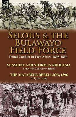 Selous & the Bulawayo Field Force  : Tribal Conflict in East Africa 1895-1896-Sunshine and Storm in Rhodesia by Frederick Courteney Selous & the Matabele Rebellion, 1896 by D. Tyrie Laing