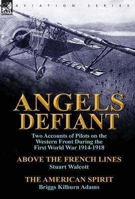 Angels Defiant: Two Accounts of Pilots on the Western Front During the First World War 1914-1918-Above the French Lines by Stuart Walc
