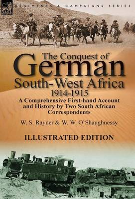 The Conquest of German South-West Africa, 1914-1915: A Comprehensive First-Hand Account and History by Two South African Correspondents