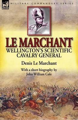 Le Marchant: Wellington's Scientific Cavalry General-With a Short Biography by John William Cole