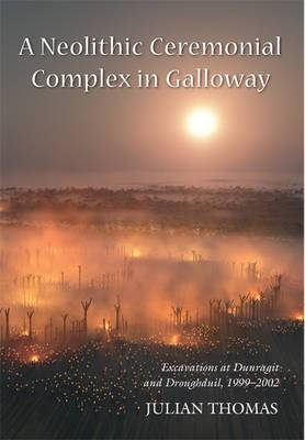 A Neolithic Ceremonial Complex in Galloway: Excavations at Dunragit and Droughduil, 1999-2002