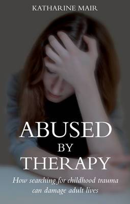 Abused by Therapy: How Searching for Childhood Trauma Can Damage Adult Lives