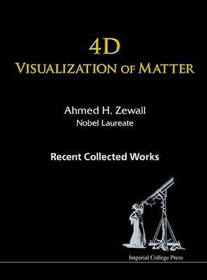 4D Visualization of Matter: Recent Collected Works of Ahmed H Zewail, Nobel Laureate