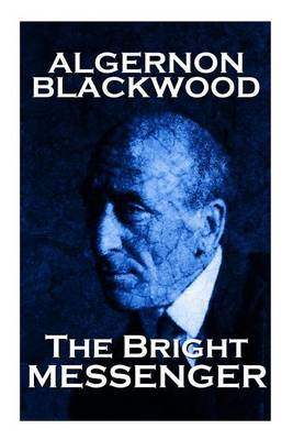 Algernon Blackwood - The Bright Messenger