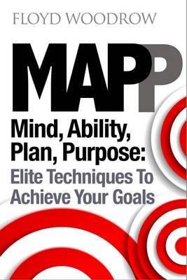 MAP(P): Mind, Ability, Plan, Purpose: Elite Techniques to Achieve Your Goals