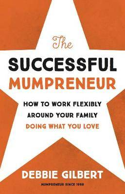 The Successful Mumpreneur: How to work flexibly around your family doing what you love