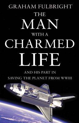 The Man With A Charmed Life: and his part in saving the planet from WWIII