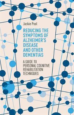 Reducing the Symptoms of Alzheimer's Disease and Other Dementias: A Guide to Personal Cognitive Rehabilitation Techniques