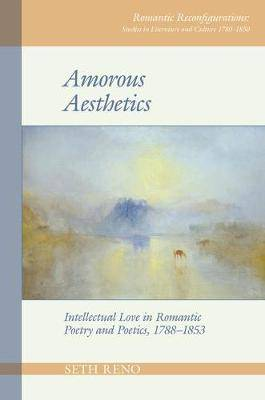 Amorous Aesthetics: Intellectual Love in Romantic Poetry and Poetics, 1788-1853