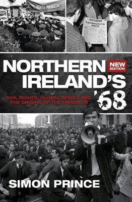 Northern Ireland's '68: Civil Rights, Global Revolt and the Origins of the Troubles NEW EDITION