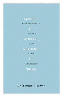 Makers of Worlds, Readers of Signs: Israeli and Palestinian Literature of the Global Contemporary