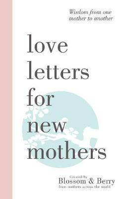 Love Letters For New Mothers: Wisdom from one mother to another