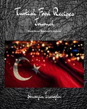 Turkish Food Recipes Journal: Blank Recipe Notebook to Write in