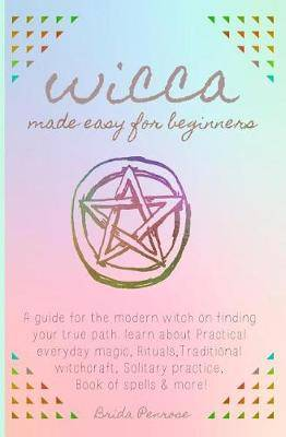 Wicca Made Easy for Beginners: A Guide for the Modern Witch on Finding Your  True Path  Learn about Practical Everyday Magic, Rituals, Traditional