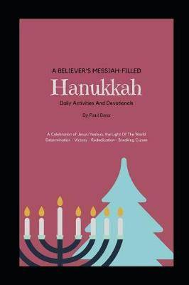 A Believer's Messiah-Filled Hanukkah: A Celebration of Jesus/Yeshua, the Light of the World Determination - Victory - Re-Dedication - Breaking Curses