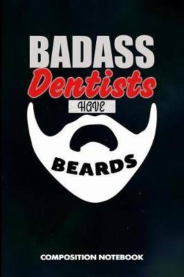 Badass Dentists Have Beards: Composition Notebook, Birthday Journal for Dentistry Teeth Orthodontics to Write on