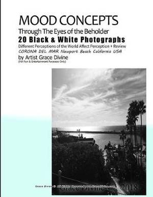 Mood Concepts Through the Eyes of the Beholder 20 Black & White Photographs Different Perceptions of the World Affect Perception + Review Corona del Mar Newport Beach California USA by Artist Grace Divine