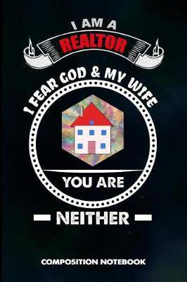 I Am A Realtor Fear God And My Wife You Are Neither Composition Notebook