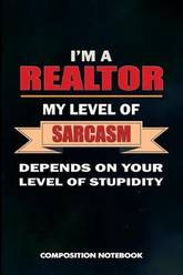 I Am A Realtor My Level Of Sarcasm Depends On Your Stupidity Composition Notebook Birthday Journal Gift For Mortgage Real Estate Agents To Write