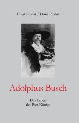 Adolphus Busch: Das Leben Des Bier-K nigs