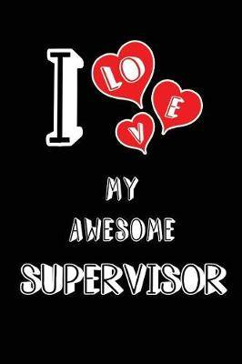 I Love My Awesome Supervisor: Blank Lined 6x9 Love Your Supervisor Journal/Notebooks as Gift for Birthday, Valentine's Day, Anniversary, Thanks Giving, Christmas, Graduation for Your Spouse, Lover, Partner, Friend, Family or Coworker