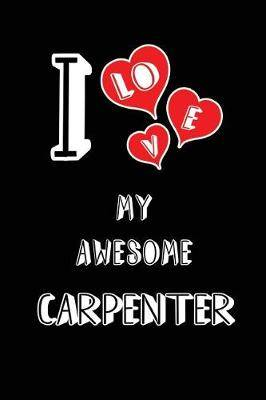 I Love My Awesome Carpenter: Blank Lined 6x9 Love Your Carpenter Journal/Notebooks as Gift for Birthday, Valentine's Day, Anniversary, Thanks Giving, Christmas, Graduation for Your Spouse, Lover, Partner, Friend, Family or Coworker
