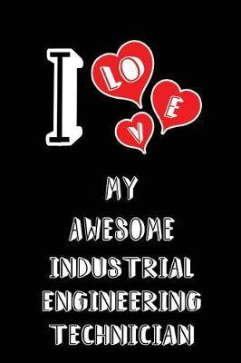 I Love My Awesome Industrial Engineering Technician: Blank Lined 6x9 Love Your Industrial Engineering Technician Journal/Notebooks as Gift for Birthday, Valentine's Day, Anniversary, Thanks Giving, Christmas, Graduation for Your Spouse, Lover, Partner, Fr