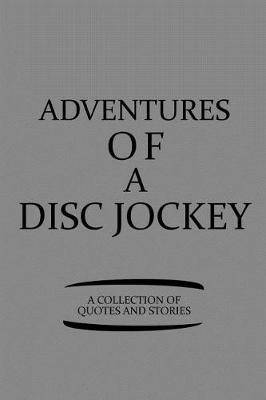 Adventures of a Disc Jockey a Collection of Quotes and Stories: Notebook, Journal or Planner Size 6 X 9 110 Lined Pages Office Equipment Great Gift Idea for Christmas or Birthday for a Disc Jockey