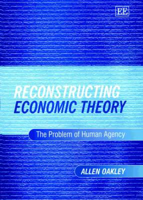 Reconstructing Economic Theory: The Problem of Human Agency