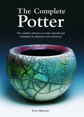 The Complete Potter: The Complete Reference to Tools, Materials and Techniques for All Potters and Ceramicists