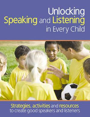 Unlocking Speaking and Listening in Every Child: Strategies, activities and resources to create good speakers and listeners