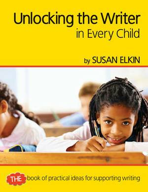 Unlocking The Writer in Every Child: The Book of Practical Ideas for Teaching Reading