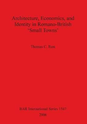 Architecture Economics and Identity in Romano-British 'Small Towns'