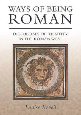 Ways of Being Roman: Discourses of Identity in the Roman West