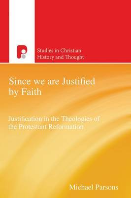 Since We are Justified by Faith: Justification in the Theologies of the Protestant Reformation