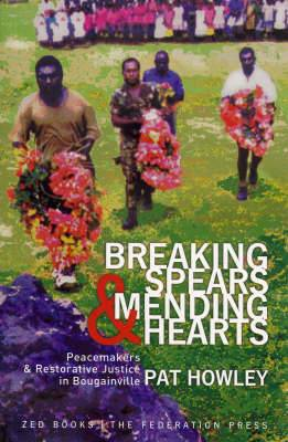 Breaking Spears and Mending Hearts: Peacemakers and Restorative Justice in Bougainville