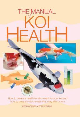 The Manual of Koi Health: How to Create a Healthy Environment for Your Koi and How to Treat Any Sicknesses That May Afflict Them