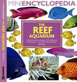 Mini Encyclopedia the Reef Aquarium: Comprehensive Coverage, from Setting Up an Aquarium to Choosing the Best Fishes