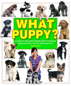 What Puppy?: A Guide to Help New Owners Select the Right Breed of Puppy to Suit Their Lifestyle