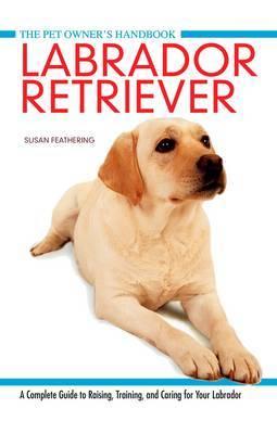 Labrador Retriever: A Complete Guide to Raising, Training and Caring for Your Labrador