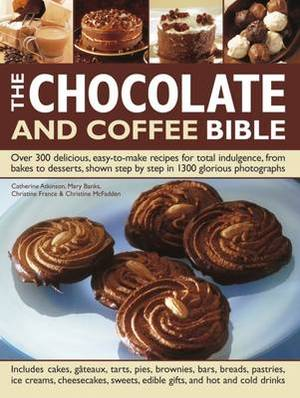The Chocolate and Coffee Bible: Over 300 Delicious, Easy to Make Recipes for Total Indulgence, from Bakes to Desserts, Shown Step by Step in 1300 Glorious Photographs