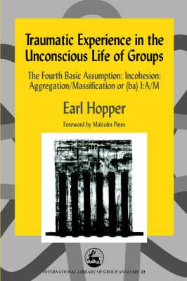 Traumatic Experience in the Unconscious Life of Groups: The Fourth Basic Assumption - Incohesion - Aggregation/Massification or (BA) I:A/M