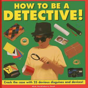 How to be a Detective!: Crack the Case with 25 Devious Disguises and Devices!