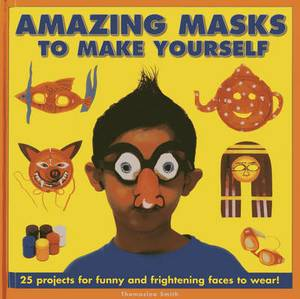 Amazing Masks to Make Yourself: 25 Projects for Funny and Frightening Faces to Wear!