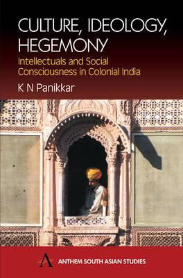 Culture, Ideology, Hegemony: Intellectuals and Social Consciousness in Colonial India