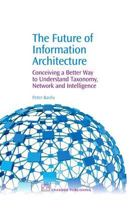 The Future of Information Architecture: Conceiving a Better Way to Understand Taxonomy, Network and Intelligence